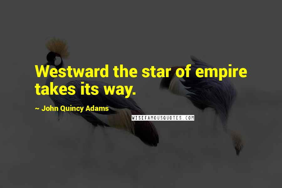 John Quincy Adams quotes: Westward the star of empire takes its way.