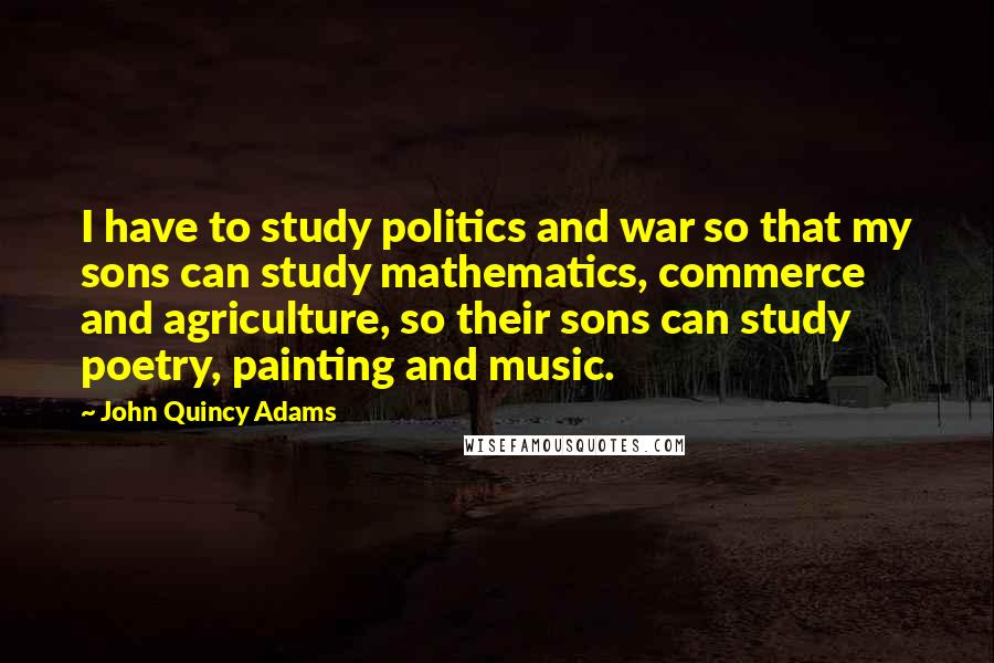 John Quincy Adams quotes: I have to study politics and war so that my sons can study mathematics, commerce and agriculture, so their sons can study poetry, painting and music.