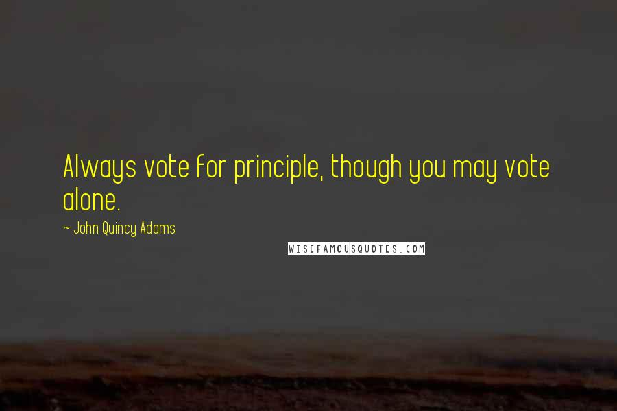 John Quincy Adams quotes: Always vote for principle, though you may vote alone.