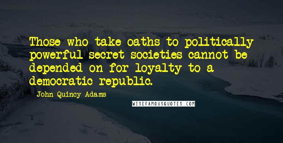 John Quincy Adams quotes: Those who take oaths to politically powerful secret societies cannot be depended on for loyalty to a democratic republic.
