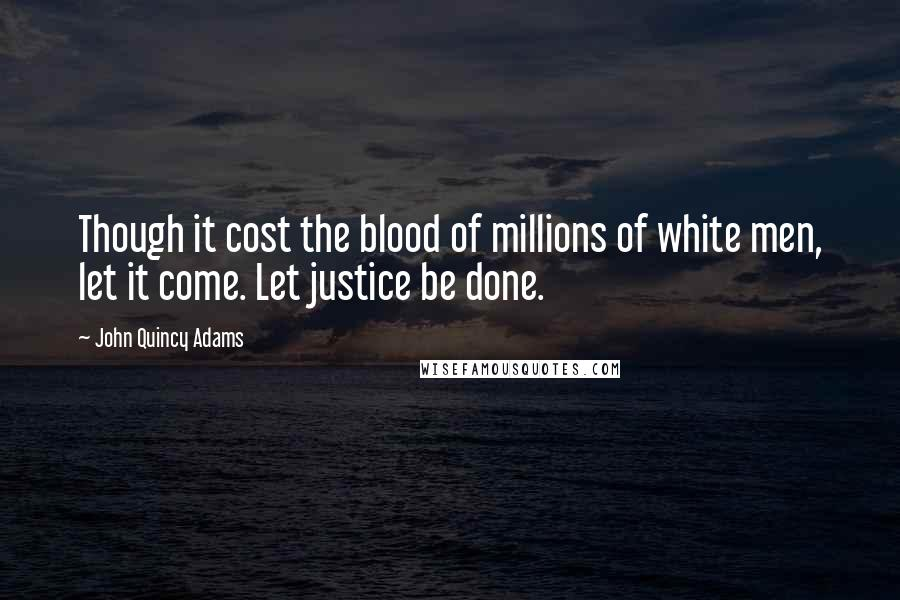John Quincy Adams quotes: Though it cost the blood of millions of white men, let it come. Let justice be done.