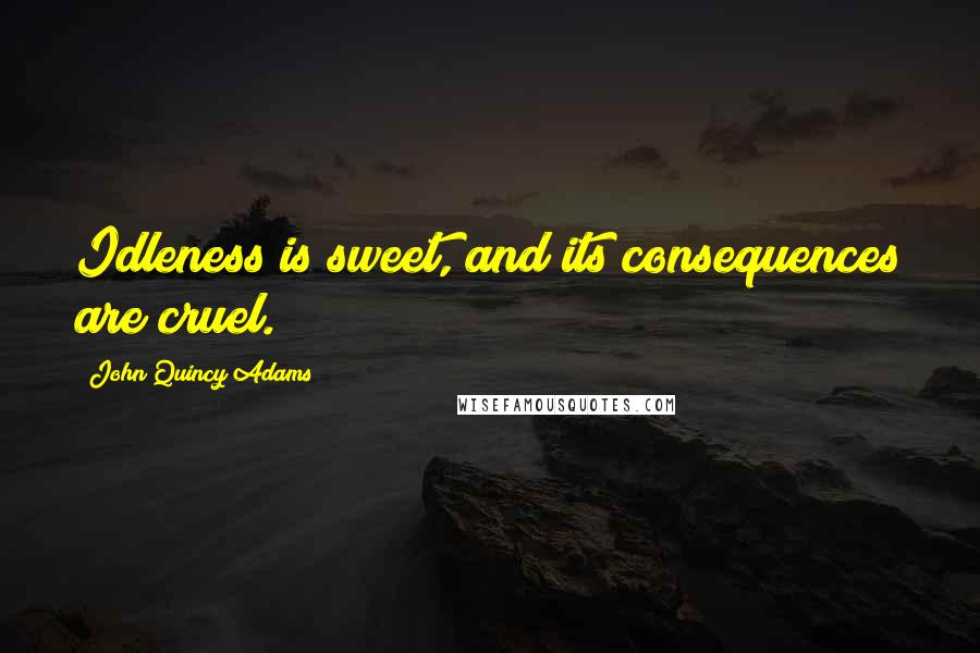 John Quincy Adams quotes: Idleness is sweet, and its consequences are cruel.
