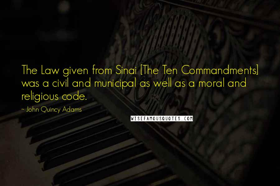 John Quincy Adams quotes: The Law given from Sinai [The Ten Commandments] was a civil and municipal as well as a moral and religious code.