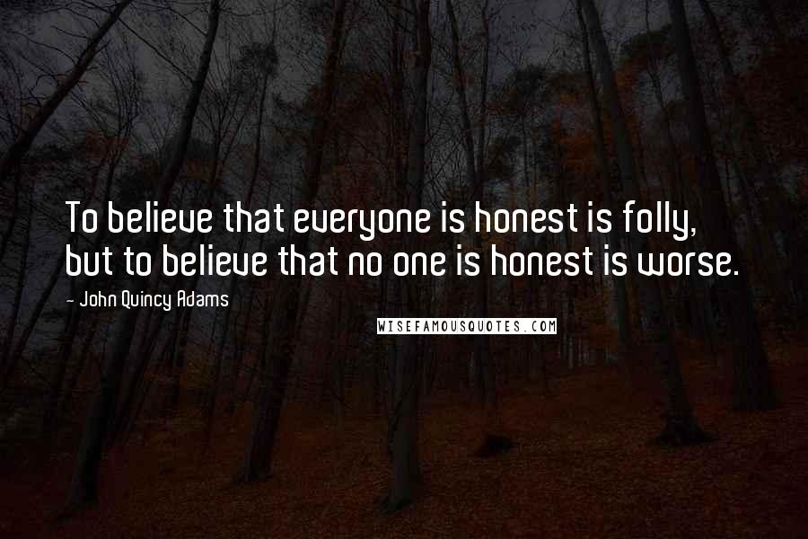 John Quincy Adams quotes: To believe that everyone is honest is folly, but to believe that no one is honest is worse.