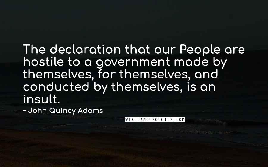 John Quincy Adams quotes: The declaration that our People are hostile to a government made by themselves, for themselves, and conducted by themselves, is an insult.