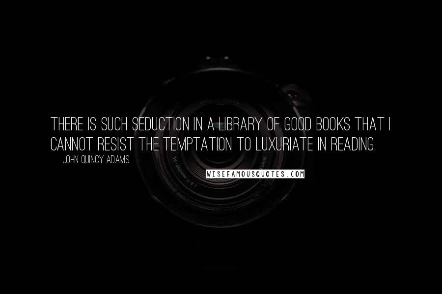 John Quincy Adams quotes: There is such seduction in a library of good books that I cannot resist the temptation to luxuriate in reading.