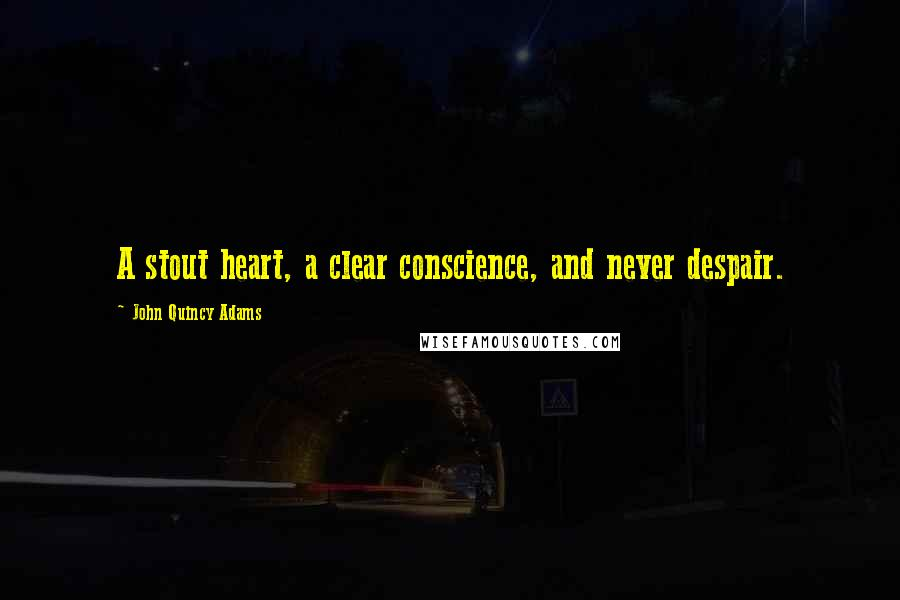 John Quincy Adams quotes: A stout heart, a clear conscience, and never despair.