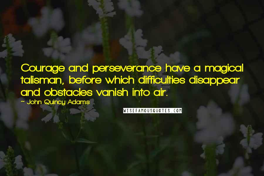 John Quincy Adams quotes: Courage and perseverance have a magical talisman, before which difficulties disappear and obstacles vanish into air.