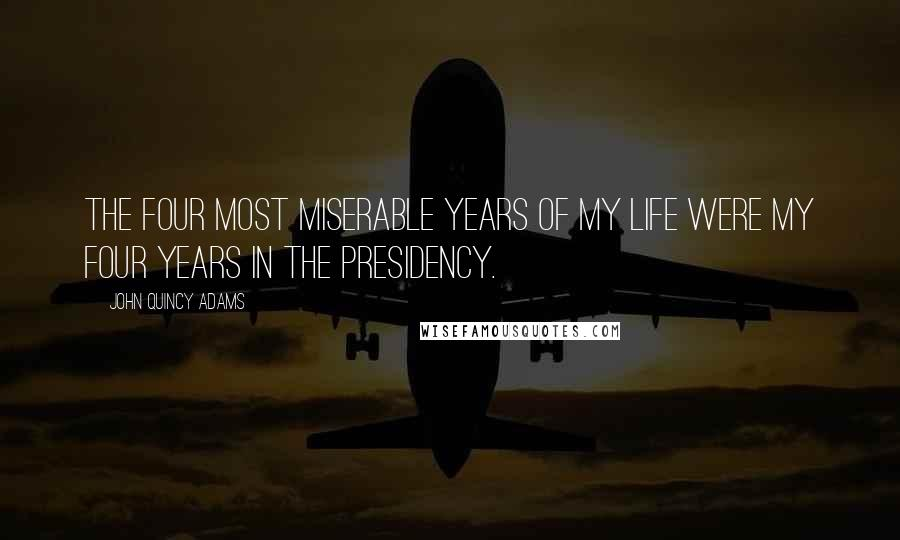 John Quincy Adams quotes: The four most miserable years of my life were my four years in the presidency.