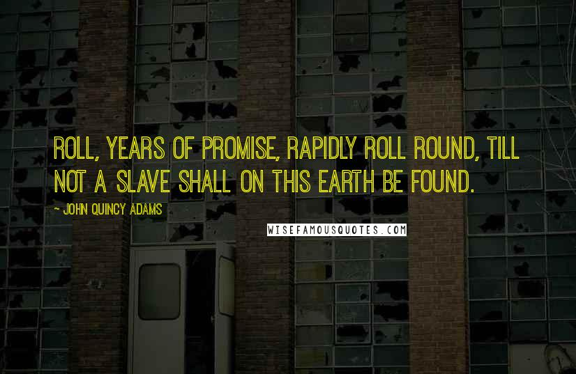 John Quincy Adams quotes: Roll, years of promise, rapidly roll round, till not a slave shall on this earth be found.