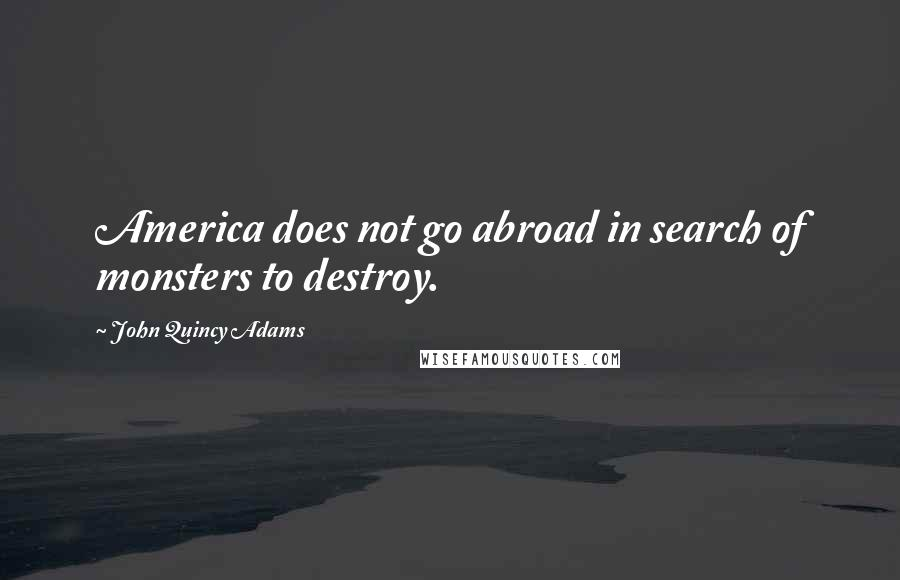 John Quincy Adams quotes: America does not go abroad in search of monsters to destroy.