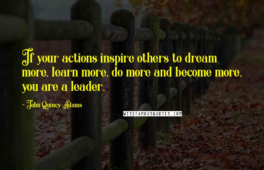 John Quincy Adams quotes: If your actions inspire others to dream more, learn more, do more and become more, you are a leader.