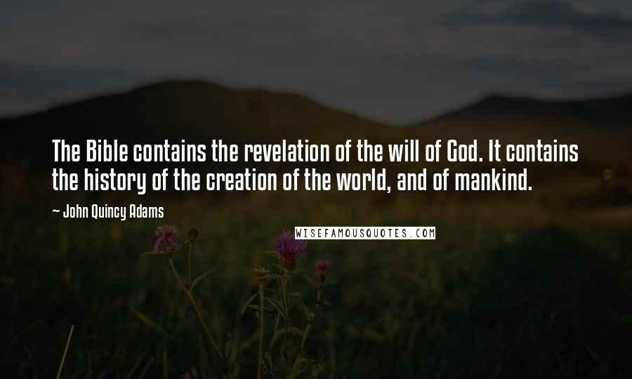John Quincy Adams quotes: The Bible contains the revelation of the will of God. It contains the history of the creation of the world, and of mankind.