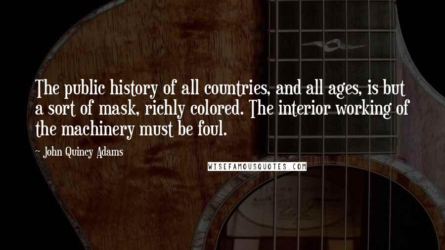 John Quincy Adams quotes: The public history of all countries, and all ages, is but a sort of mask, richly colored. The interior working of the machinery must be foul.
