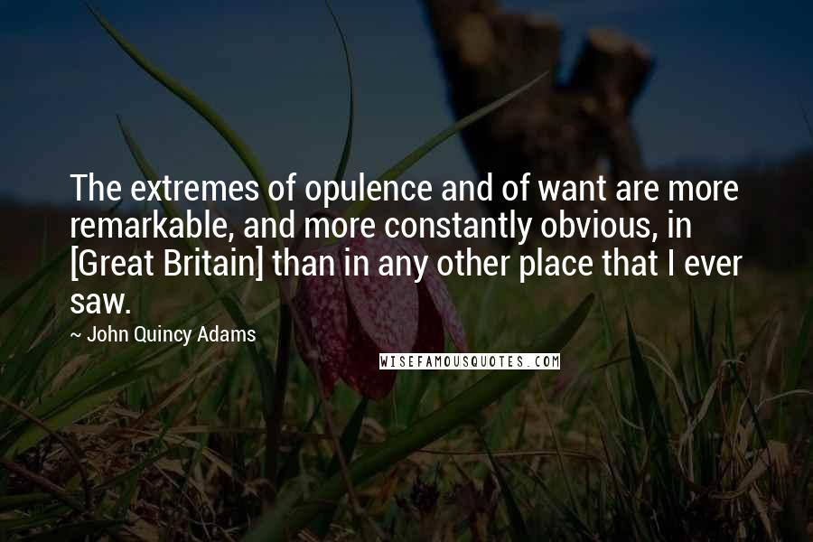 John Quincy Adams quotes: The extremes of opulence and of want are more remarkable, and more constantly obvious, in [Great Britain] than in any other place that I ever saw.