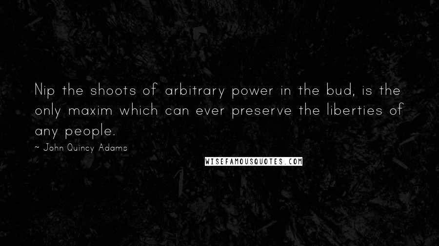 John Quincy Adams quotes: Nip the shoots of arbitrary power in the bud, is the only maxim which can ever preserve the liberties of any people.