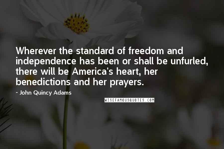 John Quincy Adams quotes: Wherever the standard of freedom and independence has been or shall be unfurled, there will be America's heart, her benedictions and her prayers.