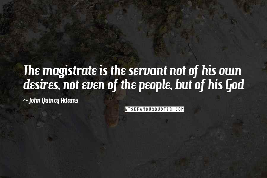 John Quincy Adams quotes: The magistrate is the servant not of his own desires, not even of the people, but of his God