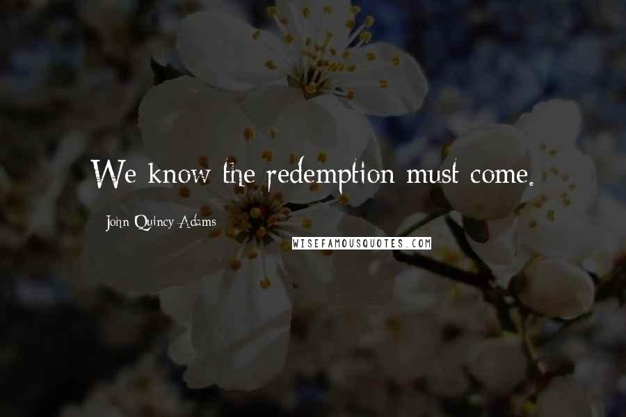 John Quincy Adams quotes: We know the redemption must come.
