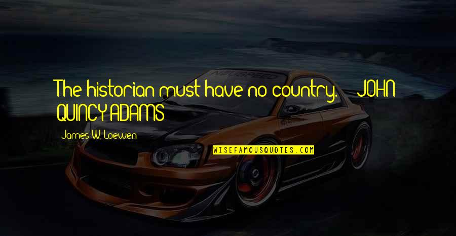John Quincy Quotes By James W. Loewen: The historian must have no country. - JOHN