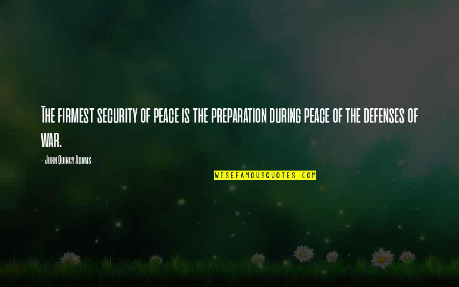 John Quincy Quotes By John Quincy Adams: The firmest security of peace is the preparation