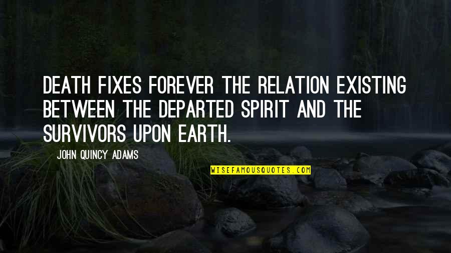 John Quincy Quotes By John Quincy Adams: Death fixes forever the relation existing between the