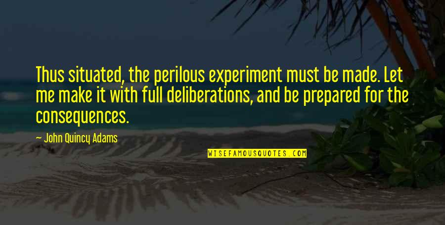 John Quincy Quotes By John Quincy Adams: Thus situated, the perilous experiment must be made.
