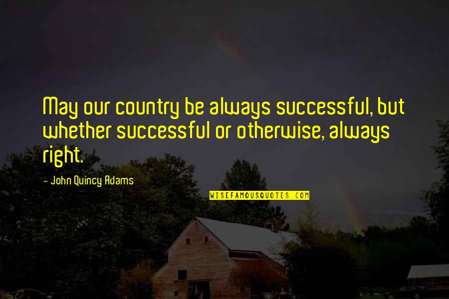John Quincy Quotes By John Quincy Adams: May our country be always successful, but whether