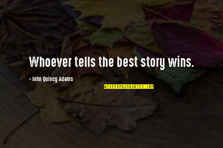 John Quincy Quotes By John Quincy Adams: Whoever tells the best story wins.