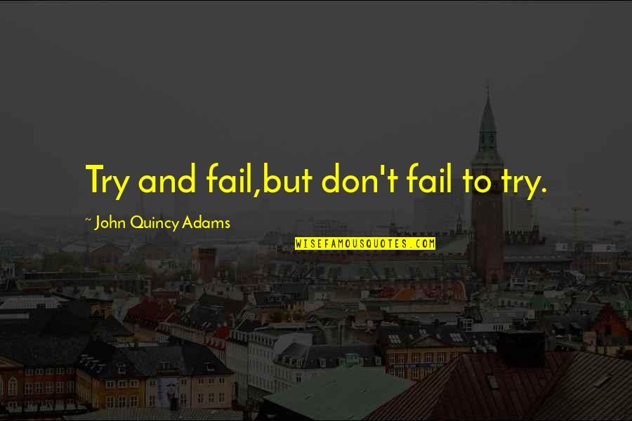 John Quincy Quotes By John Quincy Adams: Try and fail,but don't fail to try.