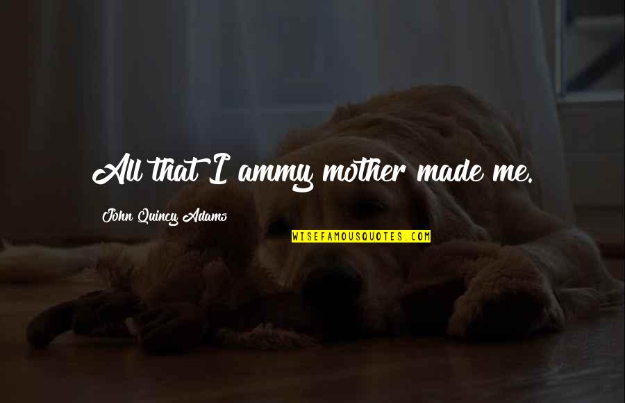 John Quincy Quotes By John Quincy Adams: All that I ammy mother made me.