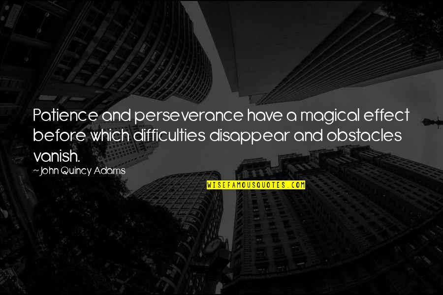 John Quincy Quotes By John Quincy Adams: Patience and perseverance have a magical effect before