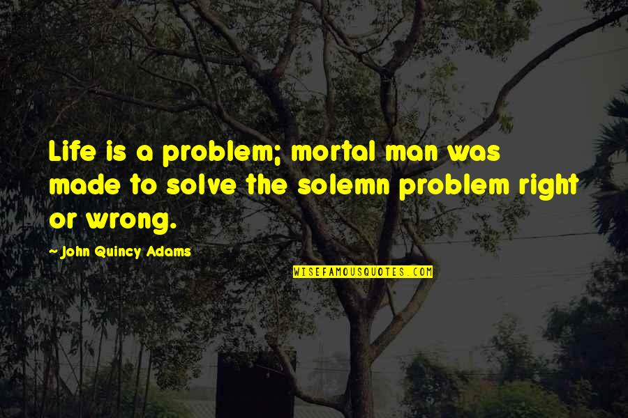 John Quincy Quotes By John Quincy Adams: Life is a problem; mortal man was made