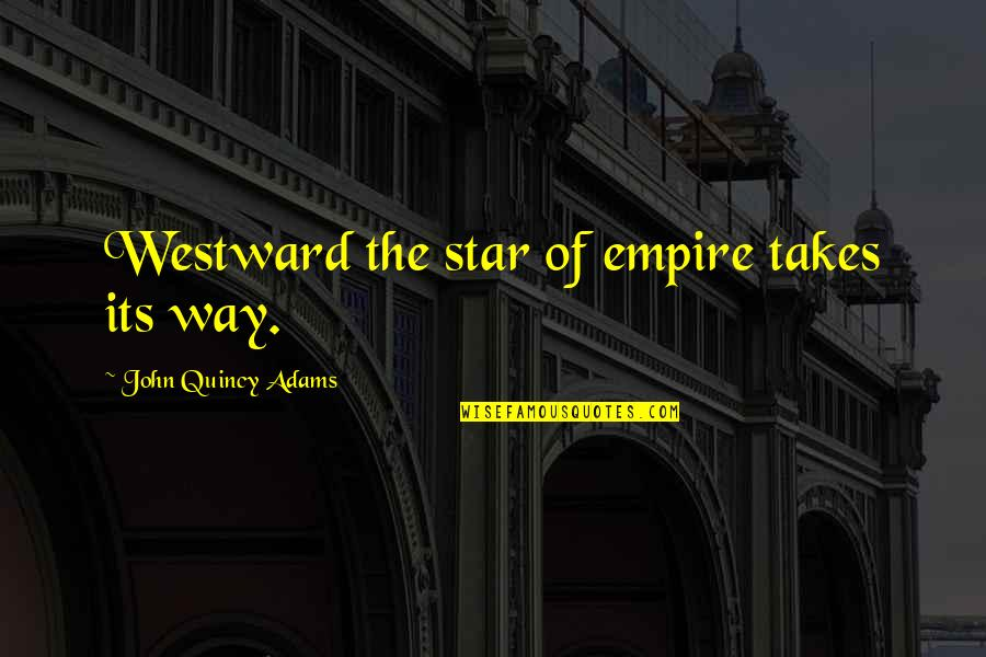 John Quincy Quotes By John Quincy Adams: Westward the star of empire takes its way.