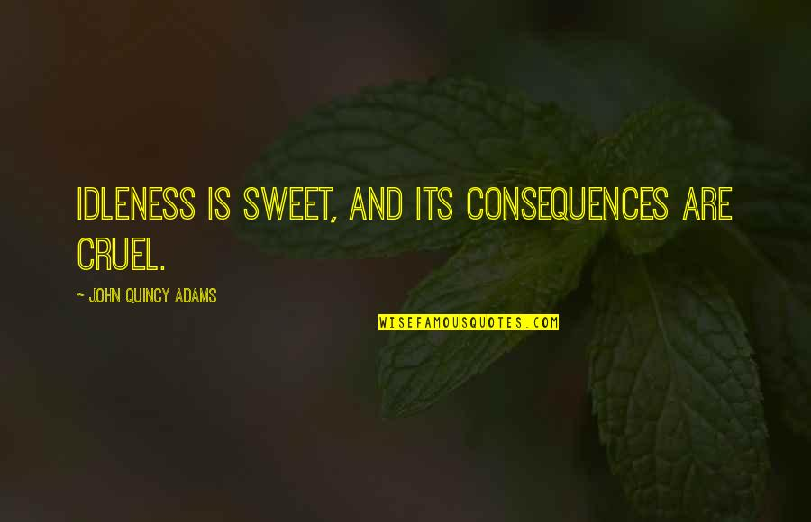 John Quincy Quotes By John Quincy Adams: Idleness is sweet, and its consequences are cruel.