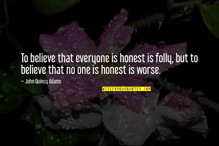John Quincy Quotes By John Quincy Adams: To believe that everyone is honest is folly,