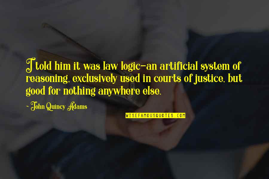 John Quincy Quotes By John Quincy Adams: I told him it was law logic-an artificial
