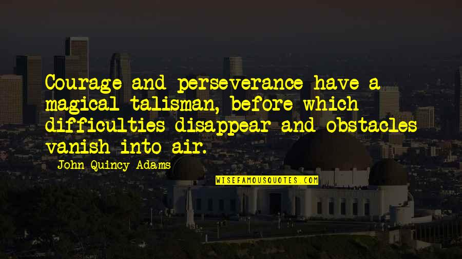 John Quincy Quotes By John Quincy Adams: Courage and perseverance have a magical talisman, before