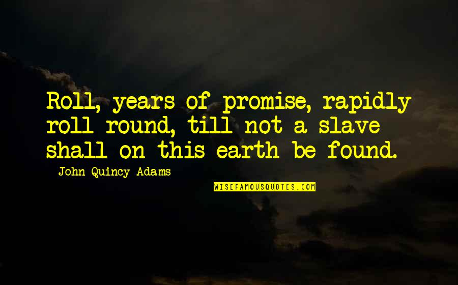 John Quincy Quotes By John Quincy Adams: Roll, years of promise, rapidly roll round, till