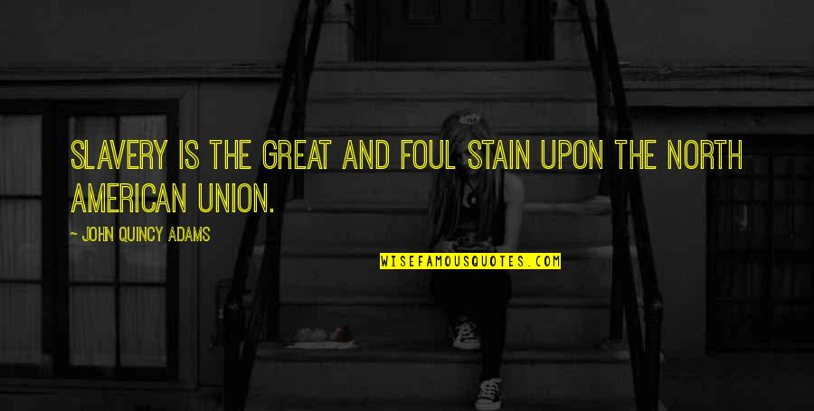 John Quincy Quotes By John Quincy Adams: Slavery is the great and foul stain upon