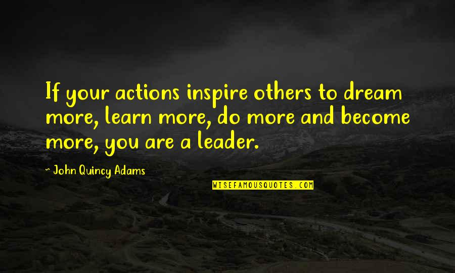 John Quincy Quotes By John Quincy Adams: If your actions inspire others to dream more,