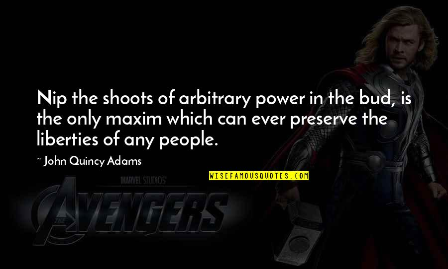 John Quincy Quotes By John Quincy Adams: Nip the shoots of arbitrary power in the