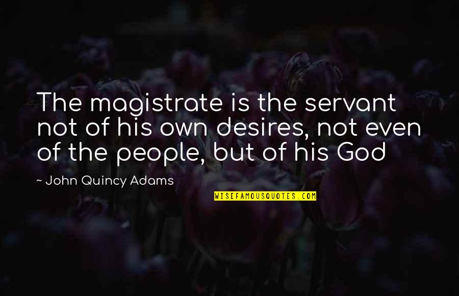 John Quincy Quotes By John Quincy Adams: The magistrate is the servant not of his