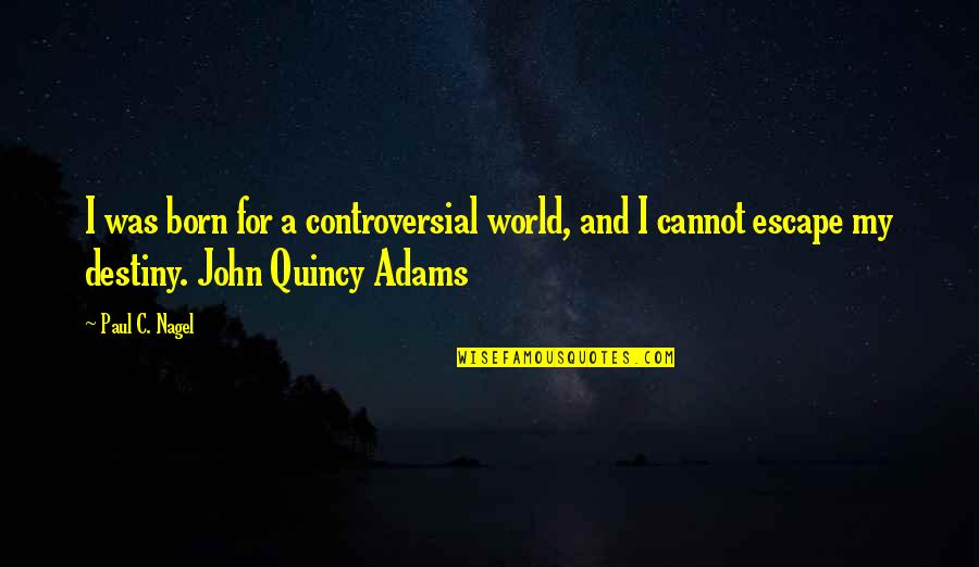 John Quincy Quotes By Paul C. Nagel: I was born for a controversial world, and