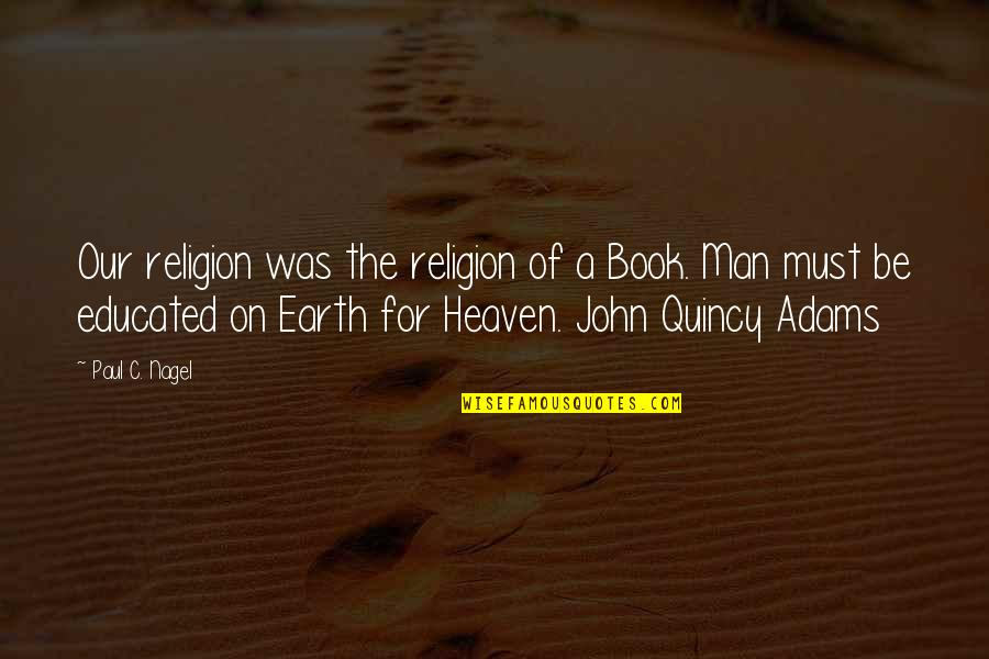 John Quincy Quotes By Paul C. Nagel: Our religion was the religion of a Book.
