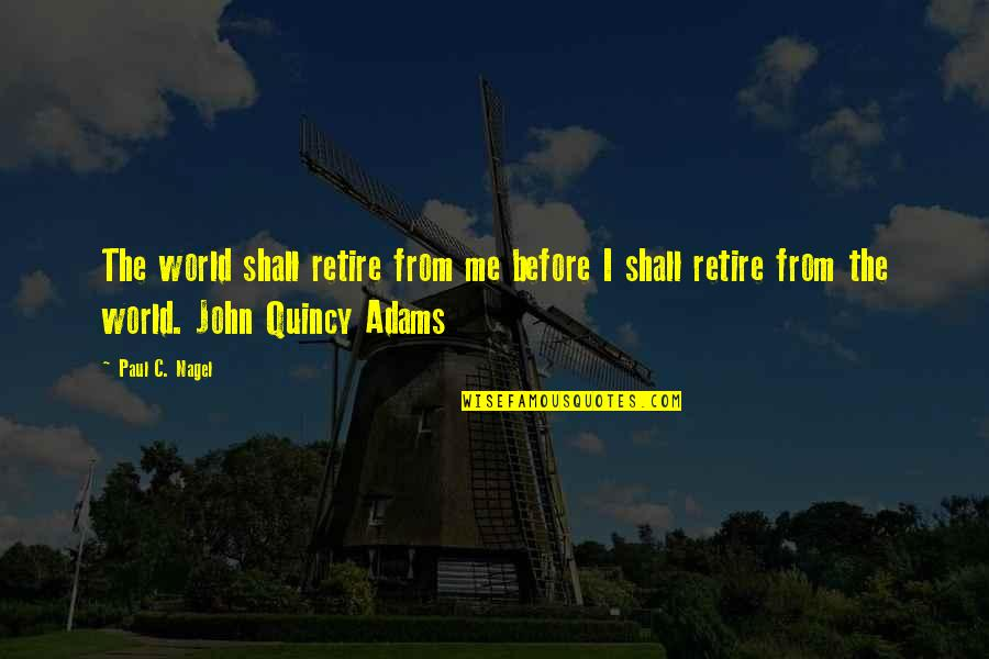 John Quincy Quotes By Paul C. Nagel: The world shall retire from me before I