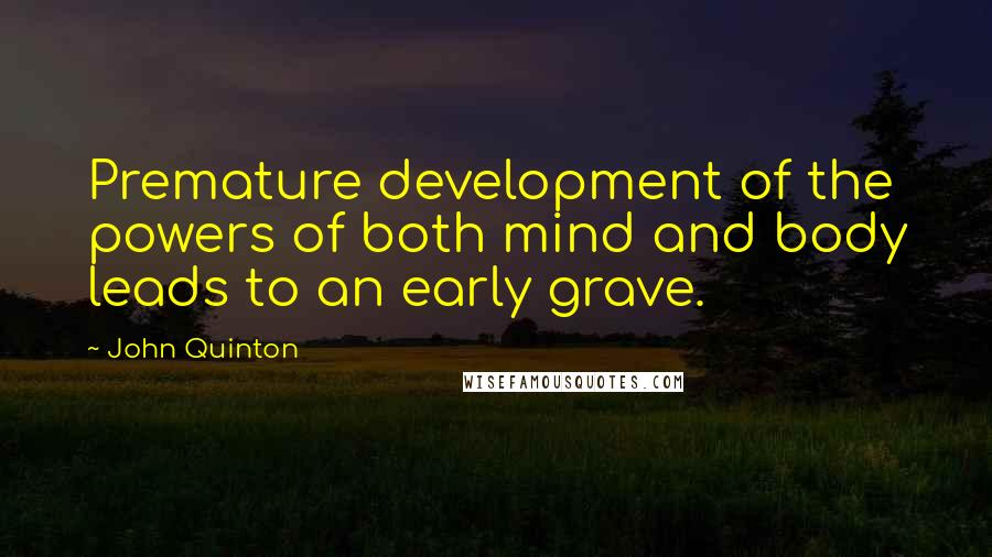 John Quinton quotes: Premature development of the powers of both mind and body leads to an early grave.