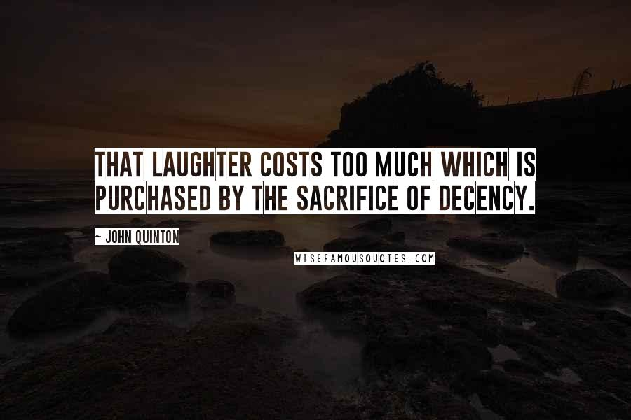 John Quinton quotes: That laughter costs too much which is purchased by the sacrifice of decency.