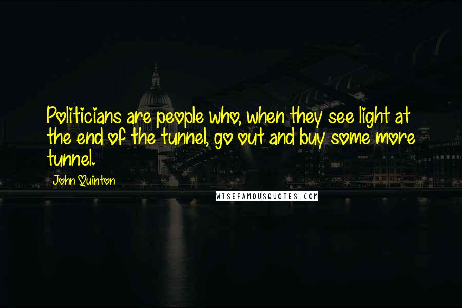 John Quinton quotes: Politicians are people who, when they see light at the end of the tunnel, go out and buy some more tunnel.