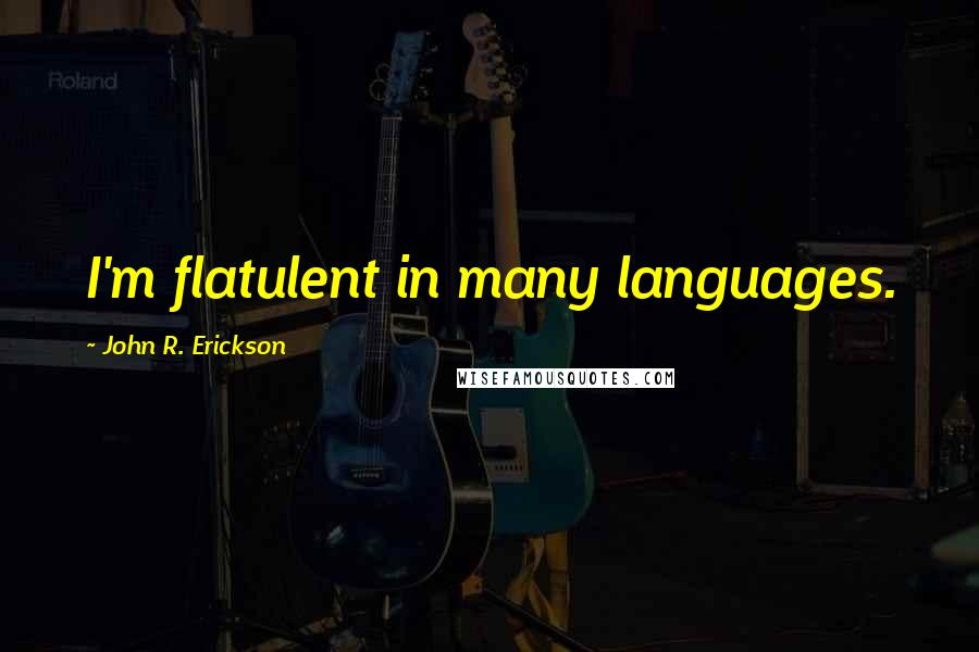 John R. Erickson quotes: I'm flatulent in many languages.